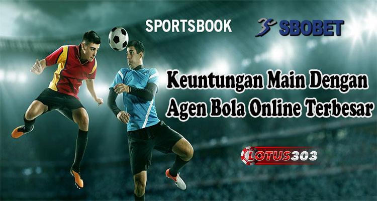 Keuntungan Main Dengan Agen Bola Online Terbesar