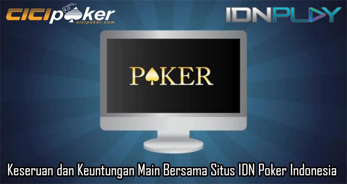 Keseruan dan Keuntungan Main Bersama Situs IDN Poker Indonesia